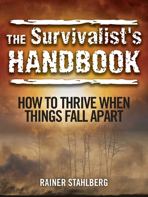 The Survivalist's Handbook: How to Thrive When Things Fall Apart - Stahlberg, Rainer
