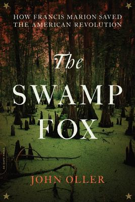 The Swamp Fox: How Francis Marion Saved the American Revolution - Oller, John