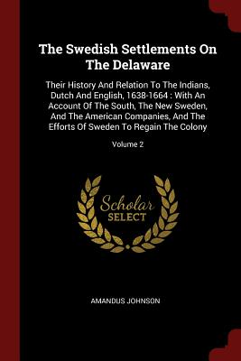 The Swedish Settlements on the Delaware: Their History and Relation to the Indians, Dutch and English, 1638-1664: With an Account of the South, the New Sweden, and the American Companies, and the Efforts of Sweden to Regain the Colony; Volume 2 - Johnson, Amandus