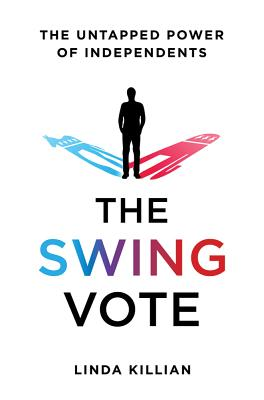 The Swing Vote: The Untapped Power of Independents - Killian, Linda