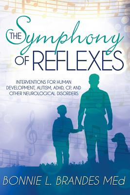 The Symphony of Reflexes: Interventions for Human Development, Autism, ADHD, CP, and Other Neurological Disorders - Brandes M Ed, Bonnie