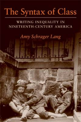 The Syntax of Class: Writing Inequality in Nineteenth-Century America - Lang, Amy Schrager