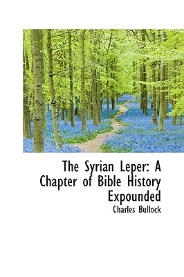 The Syrian Leper: A Chapter of Bible History Expounded - Bullock, Charles