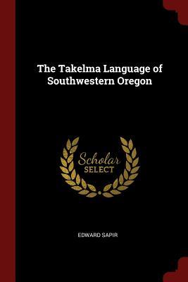 The Takelma Language of Southwestern Oregon - Sapir, Edward