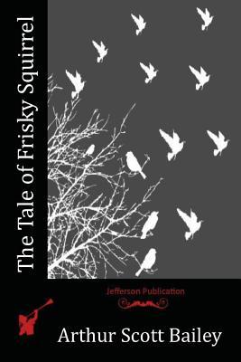 The Tale of Frisky Squirrel - Bailey, Arthur Scott