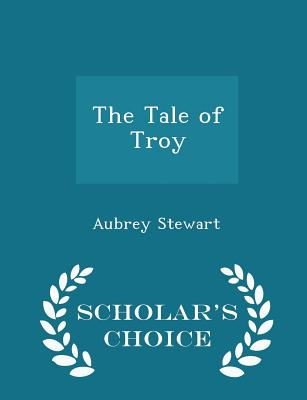 The Tale of Troy - Scholar's Choice Edition - Stewart, Aubrey