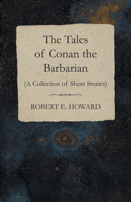 The Tales of Conan the Barbarian (a Collection of Short Stories) - Howard, Robert E