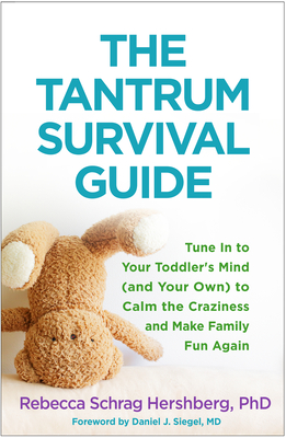 The Tantrum Survival Guide: Tune in to Your Toddler's Mind (and Your Own) to Calm the Craziness and Make Family Fun Again - Hershberg, Rebecca Schrag, PhD, and Siegel, Daniel J, MD (Foreword by)