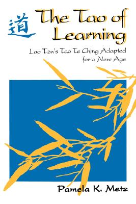 The Tao of Learning: Lao Tzu's Tao Te Ching Adapted for a New Age - Metz, Pamela K