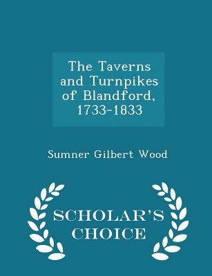 The Taverns and Turnpikes of Blandford, 1733-1833 - Scholar's Choice Edition - Wood, Sumner Gilbert