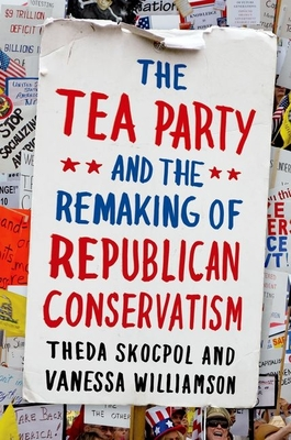 The Tea Party and the Remaking of Republican Conservatism - Skocpol, Theda, Professor
