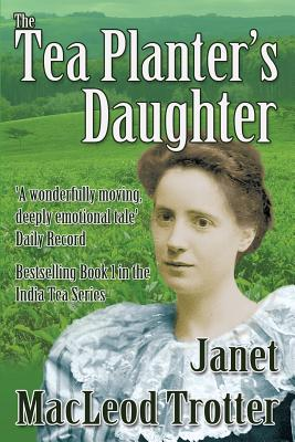 The Tea Planter's Daughter: A Wonderfully Moving Story of Courage and Enduring Love: First in the India Tea Series - Trotter, Janet MacLeod