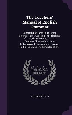 The Teachers' Manual of English Grammar: Consisting of Three Parts in One Volume: Part I. Contains the Principles of Analysis, or Parsing: Part II. Contains Observations Upon Orthography, Etymology, and Syntax: Part III. Contains the Principles of the - Spear, Matthew P
