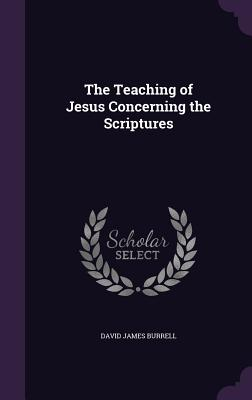 The Teaching of Jesus Concerning the Scriptures - Burrell, David James
