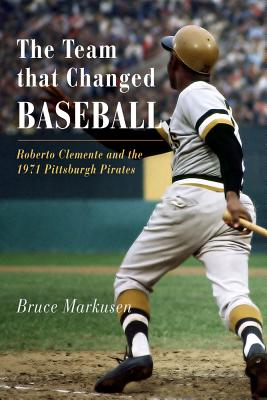 The Team That Changed Baseball: Roberto Clemente and the 1971 Pittsburgh Pirates - Markusen, Bruce