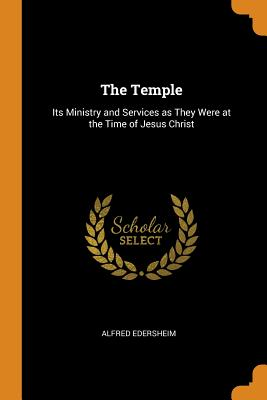 The Temple: Its Ministry and Services as They Were at the Time of Jesus Christ - Edersheim, Alfred