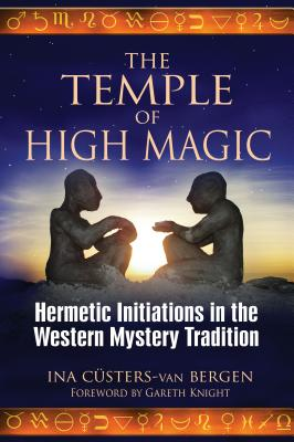 The Temple of High Magic: Hermetic Initiations in the Western Mystery Tradition - Custers-Van Bergen, Ina, and Knight, Gareth (Foreword by)
