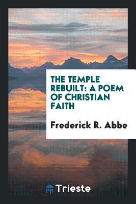 The Temple Rebuilt: A Poem of Christian Faith - Abbe, Frederick R