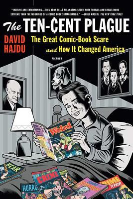 The Ten-Cent Plague: The Great Comic-Book Scare and How It Changed America - Hajdu, David