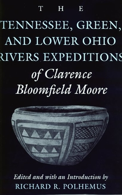 The Tennessee, Green, and Lower Ohio Rivers Expeditions of Clarence Bloomfield Moore - Moore, Clarence Bloomfield, and Polhemus, Richard R (Editor)
