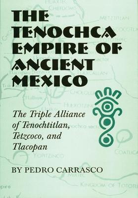 The Tenochca Empire of Ancient Mexico: The Triple Alliance of Tenochtitlan, Tetzcoco, and Tlacopan - Carrasco, Pedro