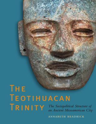 The Teotihuacan Trinity: The Sociopolitical Structure of an Ancient Mesoamerican City - Headrick, Annabeth