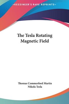 The Tesla Rotating Magnetic Field the Tesla Rotating Magnetic Field - Martin, Thomas Commerford, and Tesla, Nikola