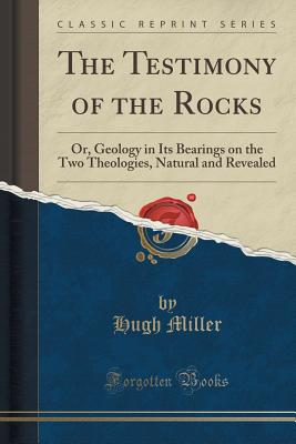 The Testimony of the Rocks: Or, Geology in Its Bearings on the Two Theologies, Natural and Revealed (Classic Reprint) - Miller, Hugh