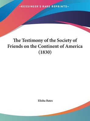 The Testimony of the Society of Friends on the Continent of America (1830) - Bates, Elisha