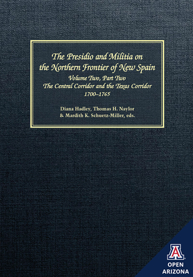 The The Presidio and Militia on the Northern Frontier of New Spain: The Presidio and Militia on the Northern Frontier of New Spain Central Corridor and the Texas Corridor, 1700-1765 v. 2, pt. 2 - Hadley, Diana, and Naylor, Thomas H., and Schuetz-Miller, Mardith K.