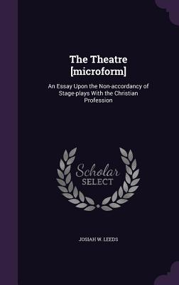 The Theatre [Microform]: An Essay Upon the Non-Accordancy of Stage-Plays with the Christian Profession - Leeds, Josiah W