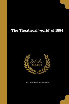 The Theatrical 'World' of 1894 - Archer, William 1856-1924