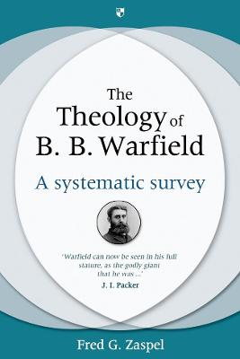 The Theology of B. B. Warfield: A Systematic Survey - Zaspel, Fred G.