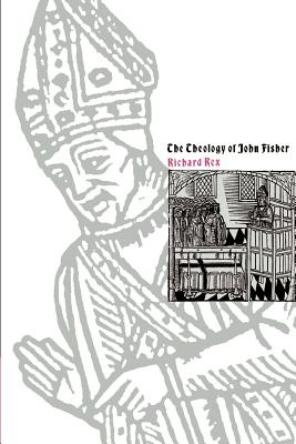 The Theology of John Fisher - Rex, Richard