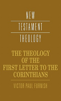 The Theology of the First Letter to the Corinthians - Furnish, Victor Paul, and Dunn, James D G (Editor)