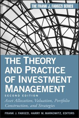 The Theory and Practice of Investment Management: Asset Allocation, Valuation, Portfolio Construction, and Strategies - Fabozzi, Frank J (Editor), and Markowitz, Harry M (Editor)