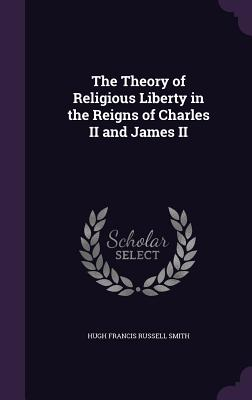 The Theory of Religious Liberty in the Reigns of Charles II and James II - Smith, Hugh Francis Russell