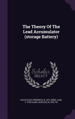 The Theory of the Lead Accumulator (Storage Battery) - Dolezalek, Friedrich B 1873 (Creator), and Ende, Carl L Von (Carl Leopold) B 187 (Creator)