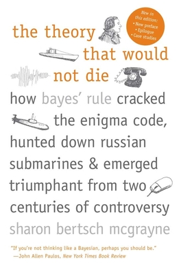 The Theory That Would Not Die: How Bayes' Rule Cracked the Enigma Code, Hunted Down Russian Submarines, and Emerged Triumphant from Two Centuries of Controversy - McGrayne, Sharon Bertsch