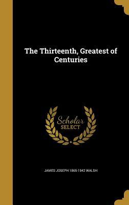 The Thirteenth, Greatest of Centuries - Walsh, James Joseph 1865-1942