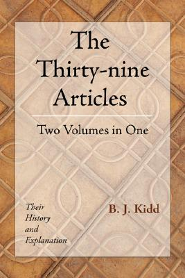 The Thirty-Nine Articles: Two Volumes in One: Their History and Explanation - Kidd, B J