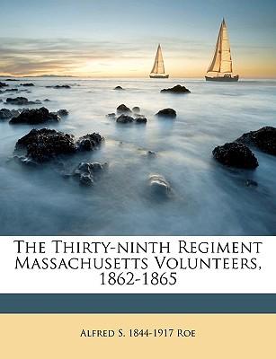 The Thirty-Ninth Regiment Massachusetts Volunteers, 1862-1865 - Roe, Alfred Seelye