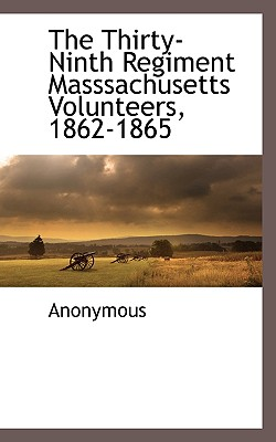 The Thirty-Ninth Regiment Masssachusetts Volunteers, 1862-1865 - Anonymous