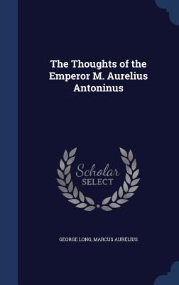 The Thoughts of the Emperor M. Aurelius Antoninus - Long, George, and Aurelius, Marcus