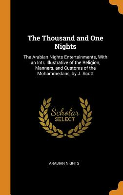 The Thousand and One Nights: The Arabian Nights Entertainments, with an Intr. Illustrative of the Religion, Manners, and Customs of the Mohammedans, by J. Scott - Nights, Arabian