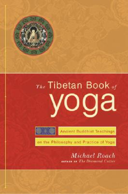 The Tibetan Book of Yoga: Ancient Buddhist Teachings on the Philosophy and Practice of Yoga - Roach, Geshe Michael