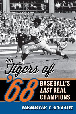 The Tigers of '68: Baseball's Last Real Champions - Cantor, George