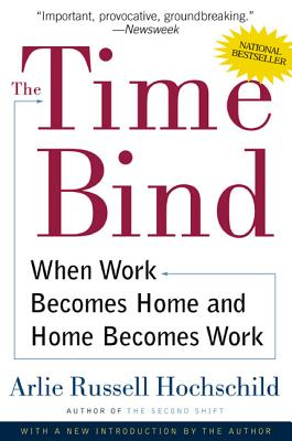The Time Bind: When Work Becomes Home and Home Becomes Work - Hochschild, Arlie Russell