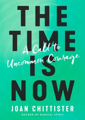 The Time Is Now: A Call to Uncommon Courage - Chittister, Joan, Sister
