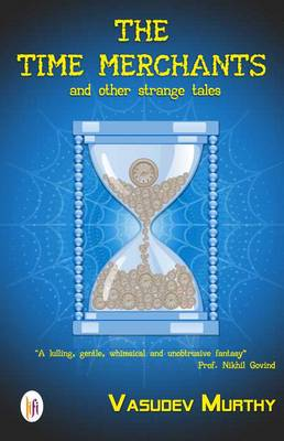 The Time Merchants and Other Strange Tales - Vasudev, Murthy